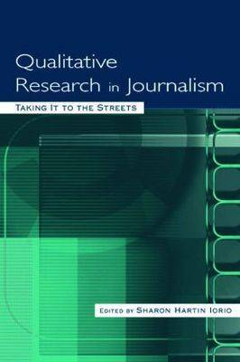 Qualitative Research in Journalism Taking it to the Streets by Sharon Hartin Iorio