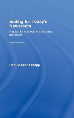 Editing for Today's Newsroom A Guide for Success in a Changing Profession by Carl Sessions Stepp