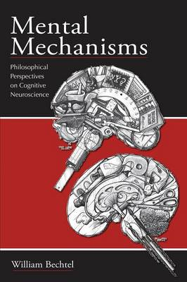 Mental Mechanisms Philosophical Perspectives on Cognitive Neuroscience by William Bechtel