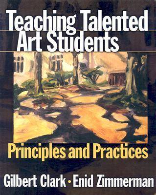 Teaching Talented Art Students Principles and Practices by Gilbert Clark, Enid Zimmerman