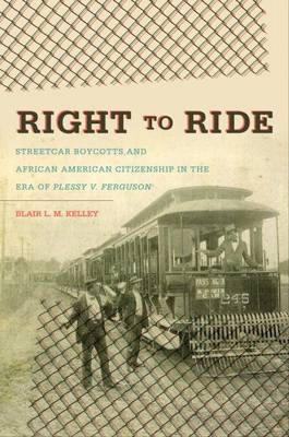 Right to Ride Streetcar Boycotts and African American Citizenship in the Era of Plessy v. Ferguson by Blair L.M. Kelley