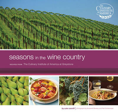 Seasons in the Wine Country Recipes from the Culinary Institue of America at Greystone by Cate Conniff-Dobrich