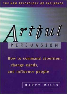 Artful Persuasion How to Command Attention, Change Minds and Influence People by Harry A. Mills