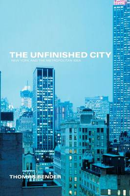 The Unfinished City New York and the Metropolitan Idea by Thomas Bender
