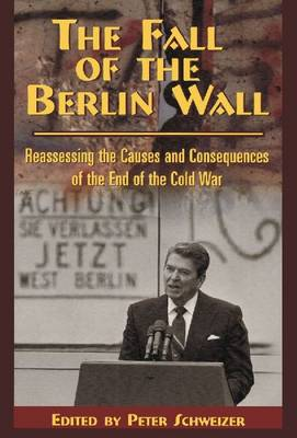 The Fall of the Berlin Wall Reassessing the Causes and Consequences of the End of the Cold War by Peter Schweizer