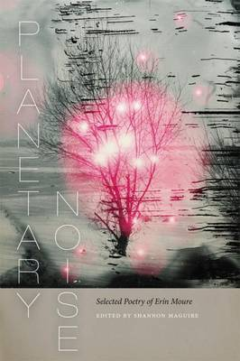 Planetary Noise Selected Poetry of Erin Moure by Erin Moure