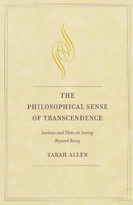 The Philosophical Sense of Transcendence Levinas and Plato on Loving Beyond Being by Sarah Allen