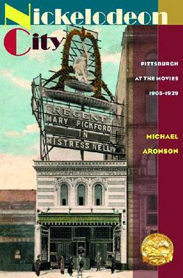 Nickelodeon City Pittsburgh at the Movies, 1905-1929 by Michael Aronson