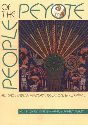 People of the Peyote Huichol Indian History, Religion and Survival by Stacy B. Schaefer