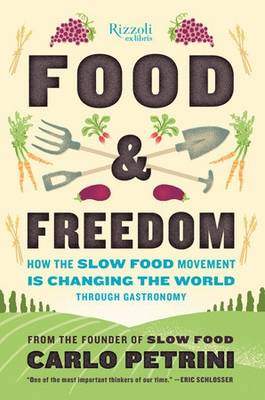Food and Freedom How the Slow Food Movement is Creating Change Around the World Through Gastronomy by Carlo Petrini