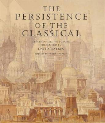 The Persistence of the Classical Essays on Architecture Presented to David Watkin by Frank Salmon