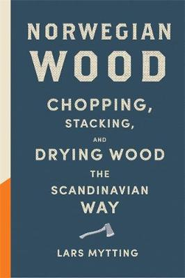 Norwegian Wood Chopping, Stacking and Drying Wood the Scandinavian Way by Lars Mytting