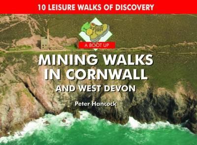A Boot Up Mining Walks in Cornwall & West Devon 10 Leisure Walks of Discovery by Peter Hancock