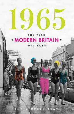 1965 The Year Modern Britain Was Born by Christopher Bray