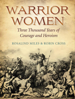 Warrior Women 3000 Years of Courage and Heroism by Rosalind Miles, Robin Cross