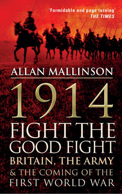 1914: Fight the Good Fight Britain, the Army and the Coming of the First World War by Allan Mallinson