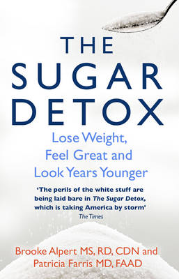 The Sugar Detox Lose Weight, Feel Great and Look Years Younger by Brooke Alpert, Patricia Farris