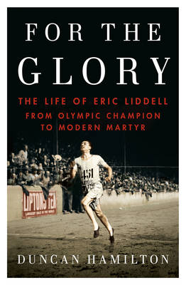 For the Glory The Life of Eric Liddell by Duncan Hamilton