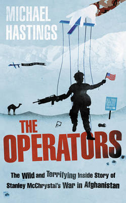 The Operators The Wild and Terrifying Inside Story of Stanley McChrystal's War in Afghanistan by Michael Hastings