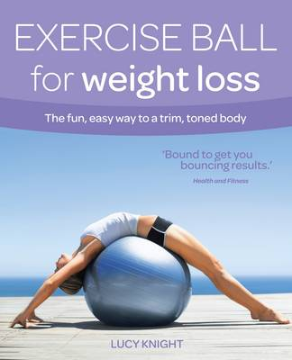 Exercise Ball for Weight Loss The Fun, Easy Way to a Trim, Toned Body by Lucy Knight