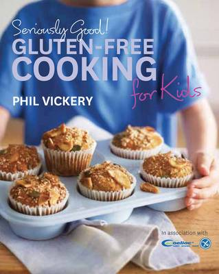 Seriously Good! Gluten-free Cooking for Kids In Association with Coeliac UK by Phil Vickery