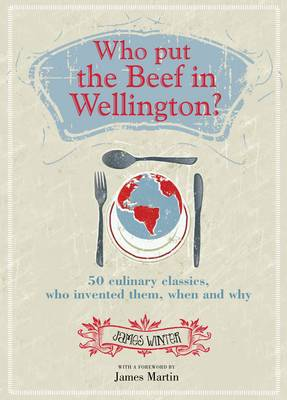 Who Put the Beef in Wellington? 50 Culinary Classics, Who Invented Them, When and Why by James Winter