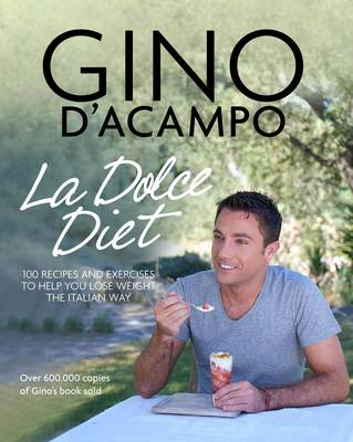 La Dolce Diet 100 Recipes and Exercises to Help You Lose Weight the Italian Way by Gino D'Acampo