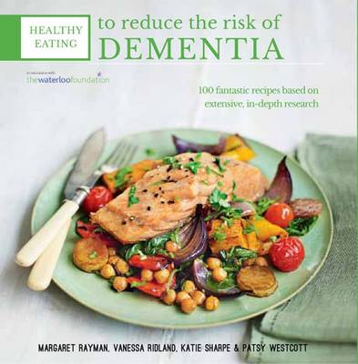 Healthy Eating to Reduce the Risk of Dementia 100 Fantastic Recipes Based on Year of Detailed Research in Association with the Waterloo Foundation by Margaret Rayman, Katie Sharpe, Vanessa Ridland