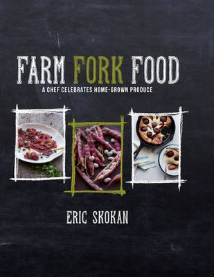Farm, Fork, Food A Chef Celebrates Home-Grown Produce by Eric Skokan