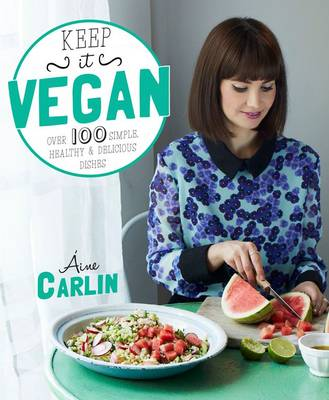 Keep it Vegan 100 Simple, Healthy & Delicious Dishes by Aine Carlin