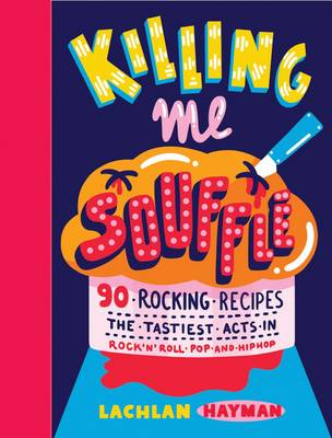 Killing Me Souffe Rocking Recipes for a Feastival of Flavour from the Tastiest Acts in Rock 'n' Roll, Pop and Hip Hop by Lachlan Hayman