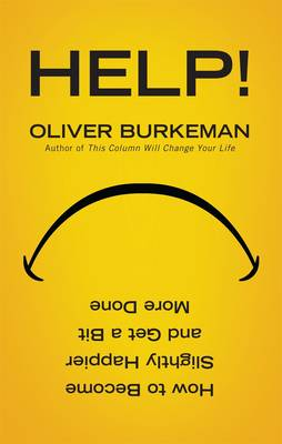 Help! How to Become Slightly Happier and Get a Bit More Done by Oliver Burkeman