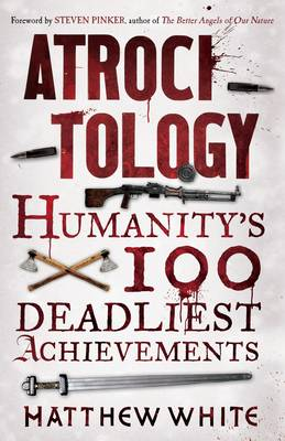 Atrocitology : Humanity's 100 Deadliest Achievements by Matthew White