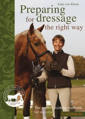 Preparing for Dressage the Right Way The Correct Training Methods for Success by Katja Von Ronne