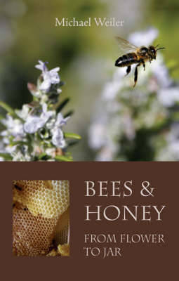 Bees and Honey, from Flower to Jar by Michael Weiler
