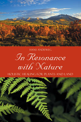 In Resonance with Nature Holistic Healing for Plants and Land by Hans Andeweg