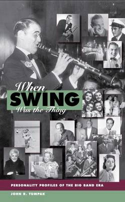 When Swing Was the Thing Personality Profiles of the Big Band Era by John R Tumpak