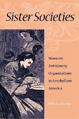 Sister Societies Women's Antislavery Organizations in Antebellum America by Beth A. Salerno