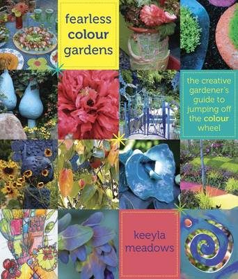 Fearless Colour Gardens The Creative Gardener's Guide to Jumping Off the Colour Wheel by Keeyla Meadows