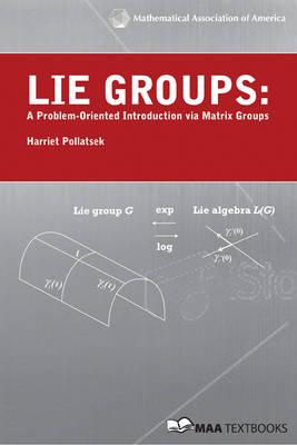 Lie Groups A Problem Oriented Introduction Via Matrix Groups by Harriet Pollatsek
