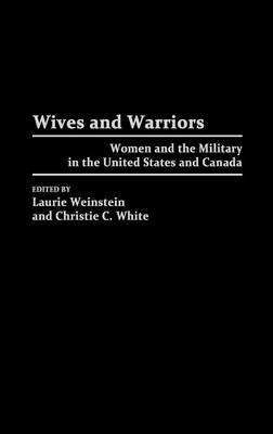 Wives and Warriors Women and the Military in the United States and Canada by Laurie L. Weinstein, Christie White, Cynthia Enloe