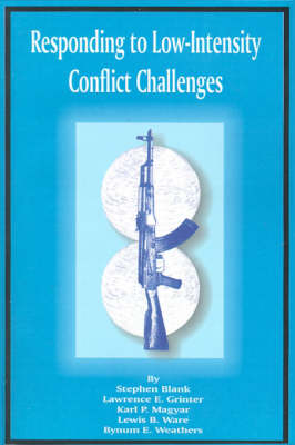 Responding to Low-Intensity Conflict Challenges by Stephen Blank, Lawrence E Grinter, Karl P Magyar, Lewis B Ware
