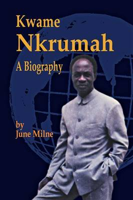 Kwame Nkrumah A Biography by June Milne