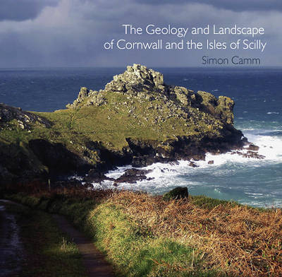 The Geology and Landscape of Cornwall and the Isles of Scilly by Simon Camm