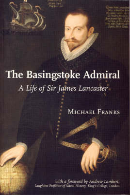 The Basingstoke Admiral A Life of Sir James Lancaster by Michael Franks