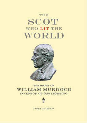 The Scot Who Lit the World The Story of William Murdoch, Inventor of Gas Lighting by Janet Thomson