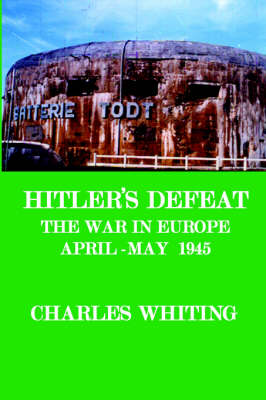 Hitler's Defeat. The War in Europe, April - May 1945 by CHARLES , HENRY WHITING