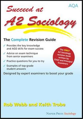 Succeed at A2 Sociology The Complete Revision Guide for the AQA Specification by Rob Webb, Keith Trobe