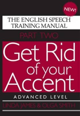 Get Rid of Your Accent Advanced Level The English Speech Training Manual by Linda James, Olga Smith