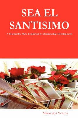 Sea El Santisimo A Manual for Misa Espiritual & Mediumship Development by Mario dos Ventos